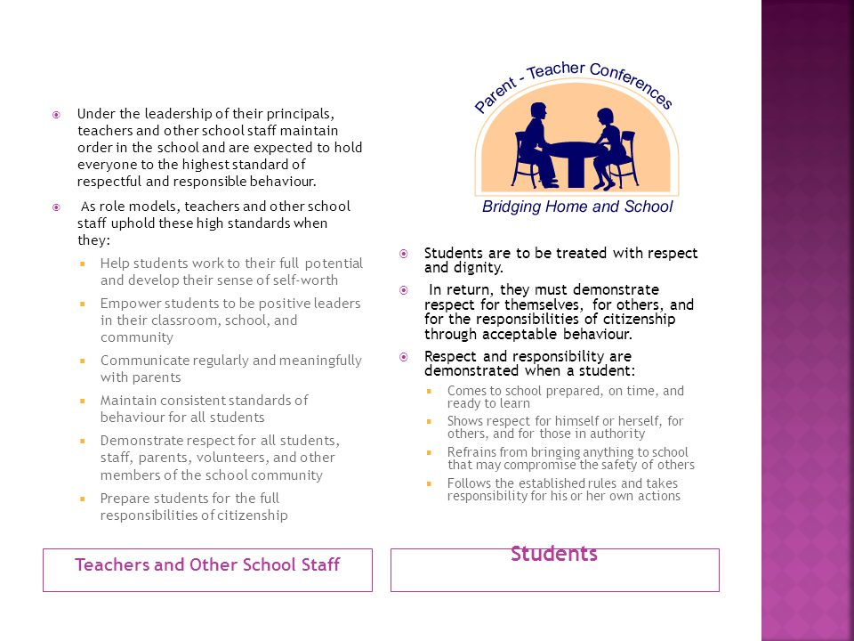 Teachers and Other School Staff Students  Under the leadership of their principals, teachers and other school staff maintain order in the school and are expected to hold everyone to the highest standard of respectful and responsible behaviour.