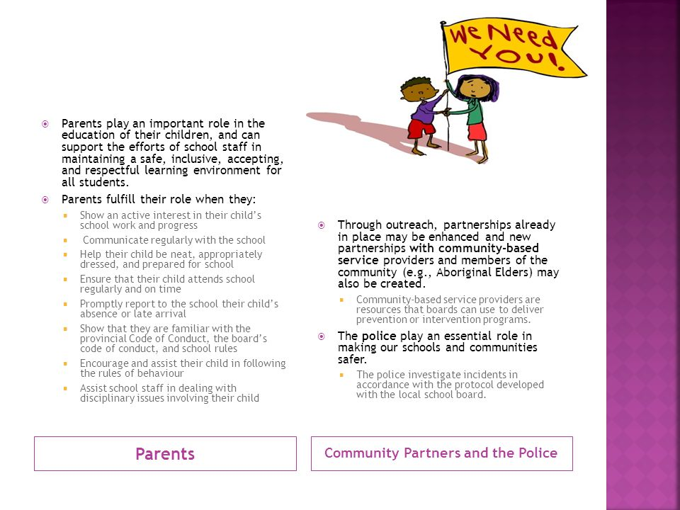 Parents Community Partners and the Police  Parents play an important role in the education of their children, and can support the efforts of school staff in maintaining a safe, inclusive, accepting, and respectful learning environment for all students.