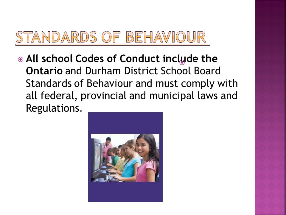  All school Codes of Conduct include the Ontario and Durham District School Board Standards of Behaviour and must comply with all federal, provincial and municipal laws and Regulations.