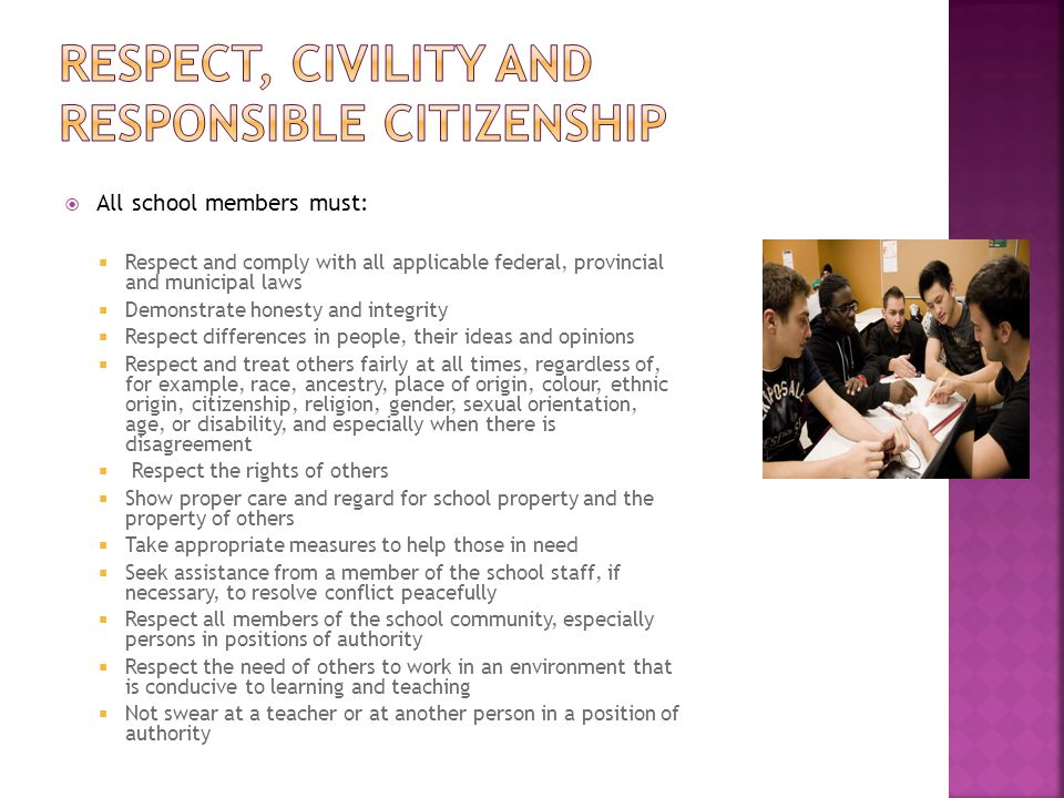  All school members must:  Respect and comply with all applicable federal, provincial and municipal laws  Demonstrate honesty and integrity  Respe
