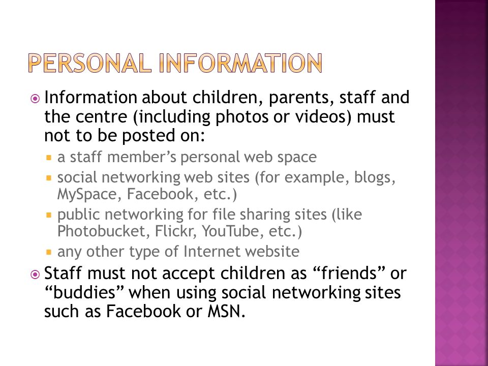  Information about children, parents, staff and the centre (including photos or videos) must not to be posted on:  a staff member's personal web spa