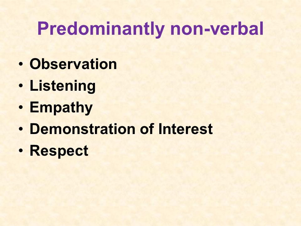 Predominantly non-verbal Observation Listening Empathy Demonstration of Interest Respect