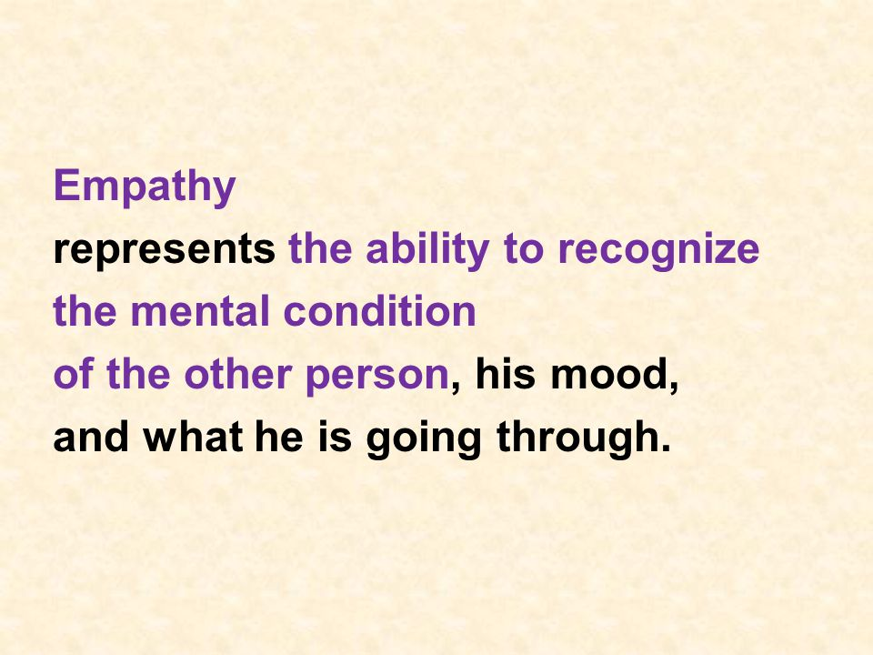 Empathy represents the ability to recognize the mental condition of the other person, his mood, and what he is going through.