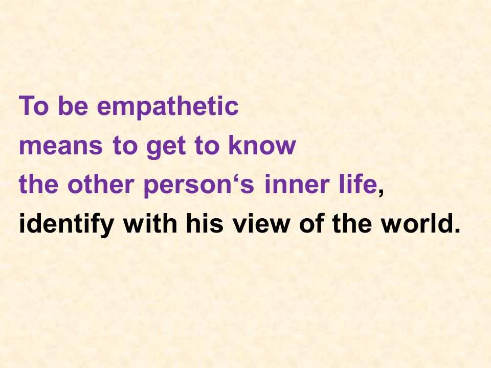 To be empathetic means to get to know the other person's inner life, identify with his view of the world.
