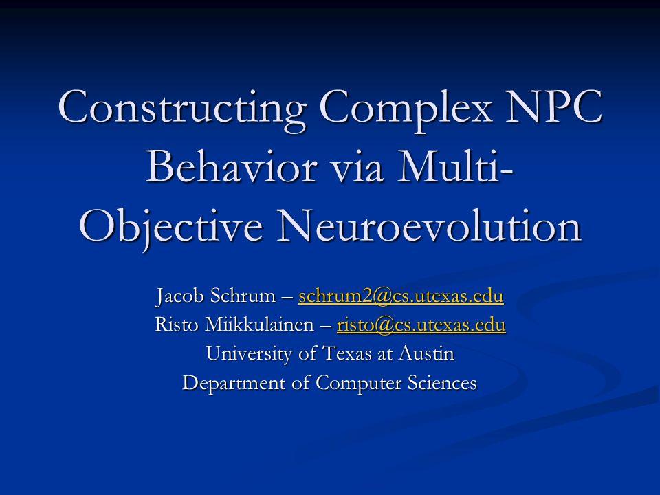 Constructing Complex NPC Behavior via Multi- Objective Neuroevolution Jacob Schrum – schrum2@cs.utexas.edu schrum2@cs.utexas.edu Risto Miikkulainen –