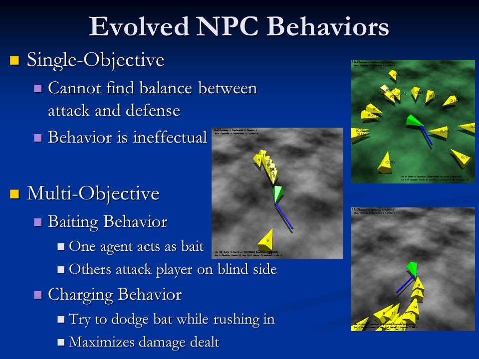Evolved NPC Behaviors Single-Objective Single-Objective Cannot find balance between attack and defense Cannot find balance between attack and defense Behavior is ineffectual Behavior is ineffectual Multi-Objective Multi-Objective Baiting Behavior Baiting Behavior One agent acts as bait One agent acts as bait Others attack player on blind side Others attack player on blind side Charging Behavior Charging Behavior Try to dodge bat while rushing in Try to dodge bat while rushing in Maximizes damage dealt Maximizes damage dealt