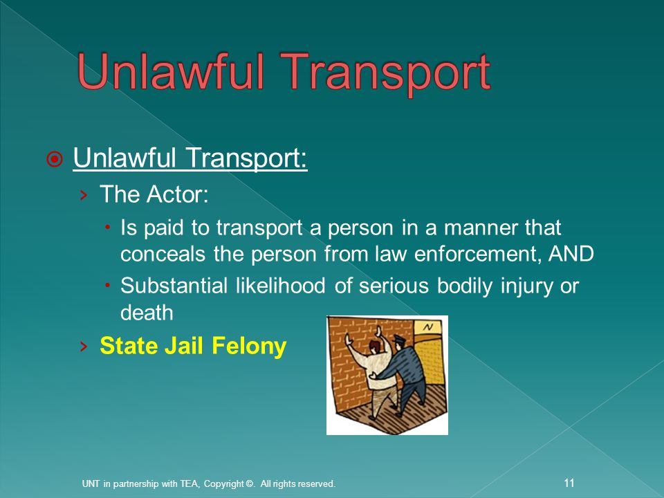  Unlawful Transport: › The Actor:  Is paid to transport a person in a manner that conceals the person from law enforcement, AND  Substantial likelihood of serious bodily injury or death › State Jail Felony UNT in partnership with TEA, Copyright ©.