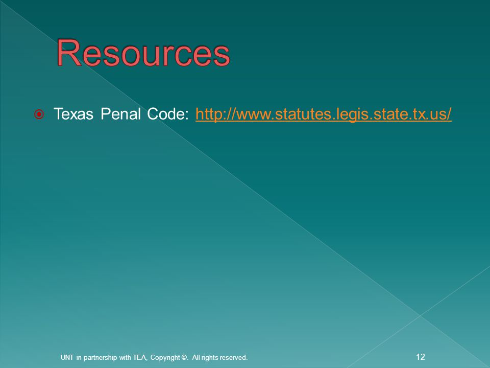  Texas Penal Code: http://www.statutes.legis.state.tx.us/http://www.statutes.legis.state.tx.us/ UNT in partnership with TEA, Copyright ©.
