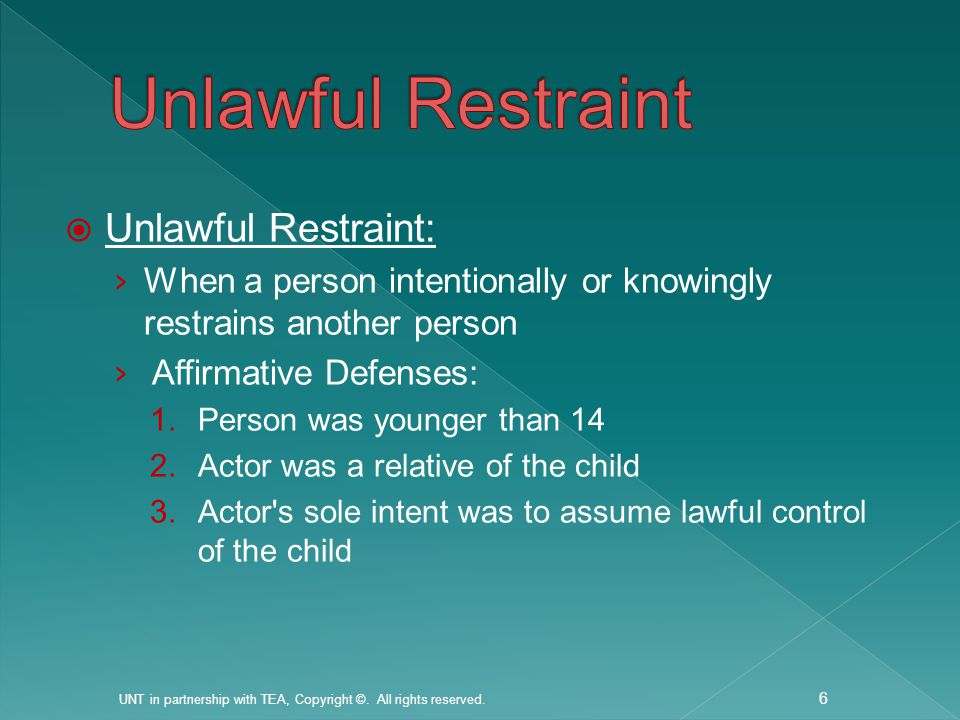  Unlawful Restraint: › When a person intentionally or knowingly restrains another person › Affirmative Defenses: 1.Person was younger than 14 2.Actor was a relative of the child 3.Actor s sole intent was to assume lawful control of the child UNT in partnership with TEA, Copyright ©.
