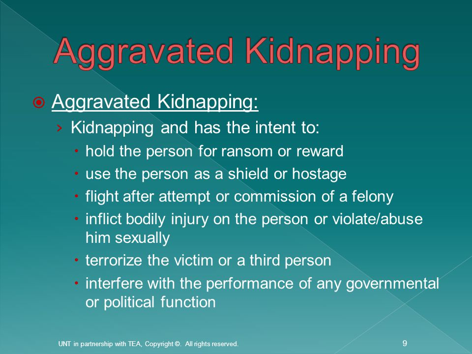  Aggravated Kidnapping: › Kidnapping and has the intent to:  hold the person for ransom or reward  use the person as a shield or hostage  flight after attempt or commission of a felony  inflict bodily injury on the person or violate/abuse him sexually  terrorize the victim or a third person  interfere with the performance of any governmental or political function UNT in partnership with TEA, Copyright ©.