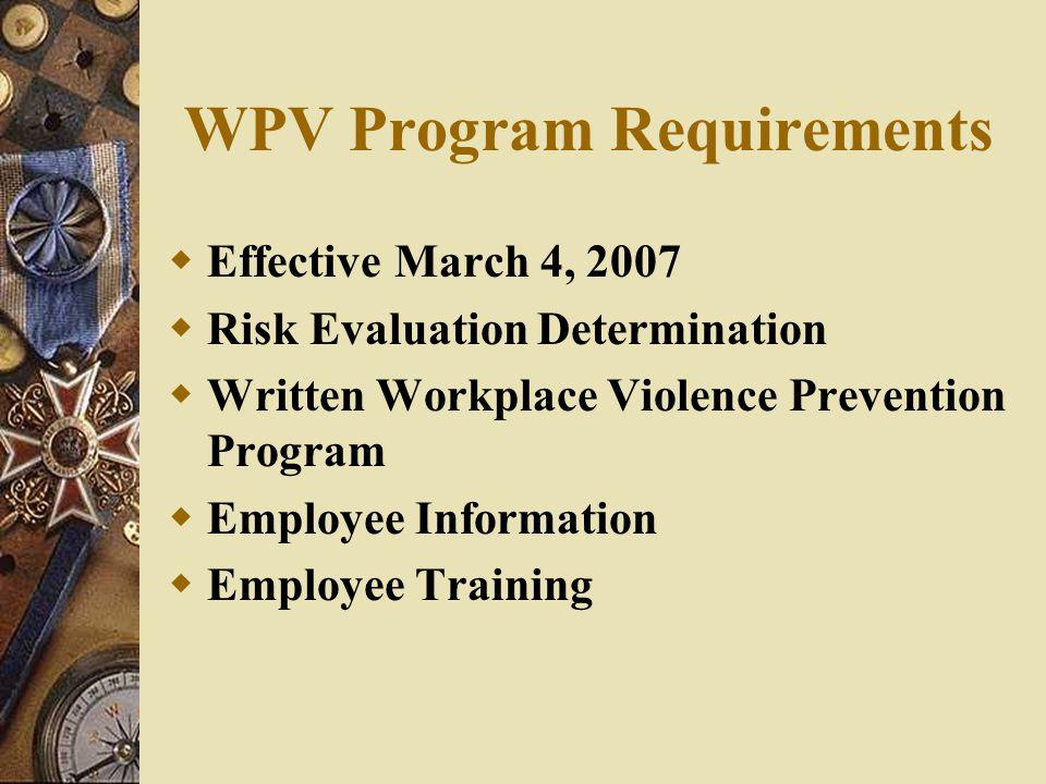 WPV Program Requirements  Effective March 4, 2007  Risk Evaluation Determination  Written Workplace Violence Prevention Program  Employee Informat