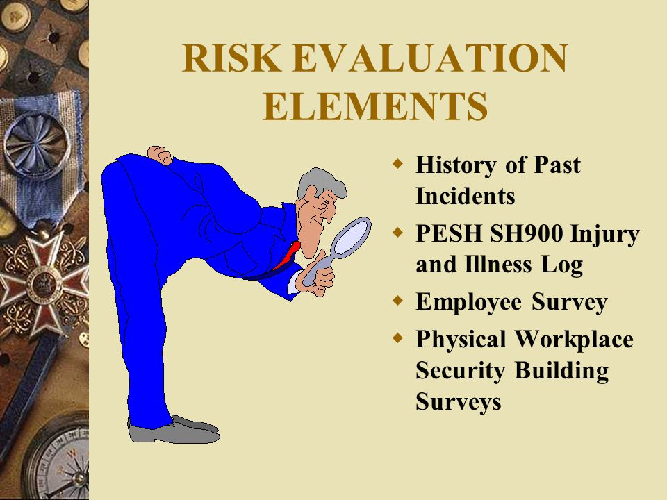 RISK EVALUATION ELEMENTS  History of Past Incidents  PESH SH900 Injury and Illness Log  Employee Survey  Physical Workplace Security Building Surv