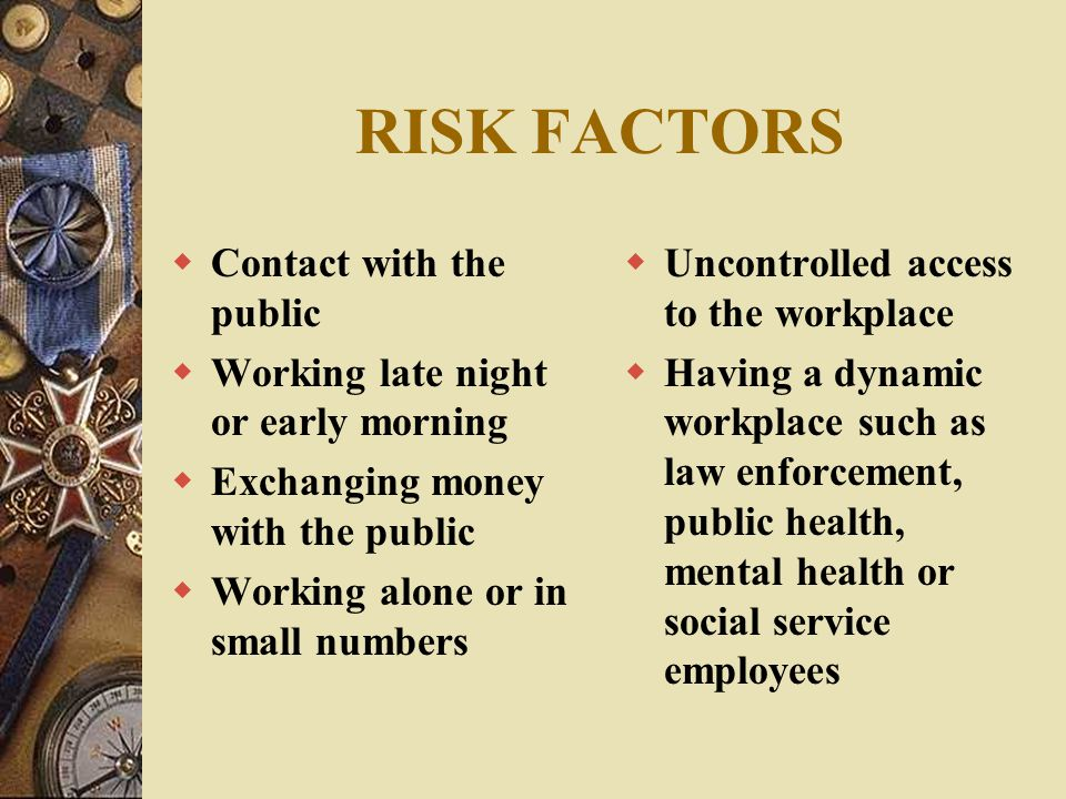 RISK FACTORS  Contact with the public  Working late night or early morning  Exchanging money with the public  Working alone or in small numbers 