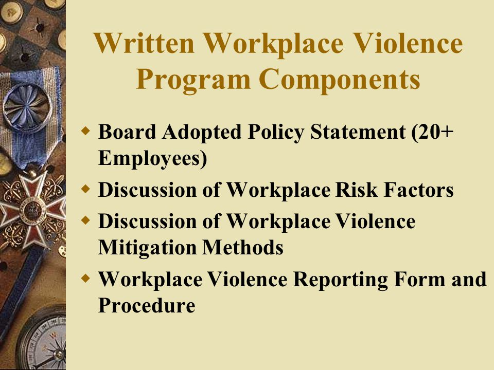 Written Workplace Violence Program Components  Board Adopted Policy Statement (20+ Employees)  Discussion of Workplace Risk Factors  Discussion of