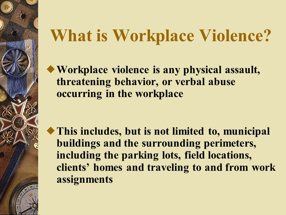 Workplace Violence Includes :  Beatings  Stabbings  Suicides  Shootings  Rapes  Near-suicides  Psychological traumas  Threats or obscene phone calls  Intimidation  Harassment of any nature  Being followed, sworn or shouted at