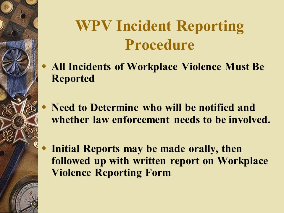 WPV Incident Reporting Procedure  All Incidents of Workplace Violence Must Be Reported  Need to Determine who will be notified and whether law enfor