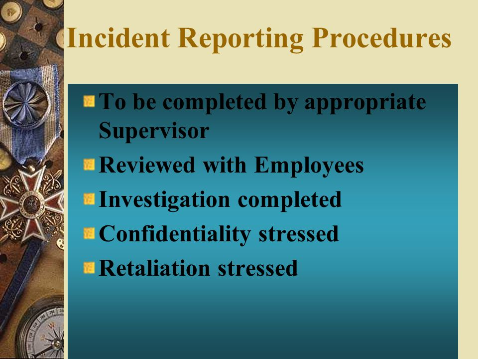 Incident Reporting Procedures To be completed by appropriate Supervisor Reviewed with Employees Investigation completed Confidentiality stressed Retal