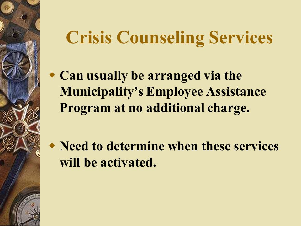 Crisis Counseling Services  Can usually be arranged via the Municipality's Employee Assistance Program at no additional charge.  Need to determine w