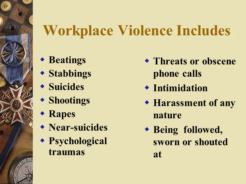Workplace Violence Includes :  Beatings  Stabbings  Suicides  Shootings  Rapes  Near-suicides  Psychological traumas  Threats or obscene phone