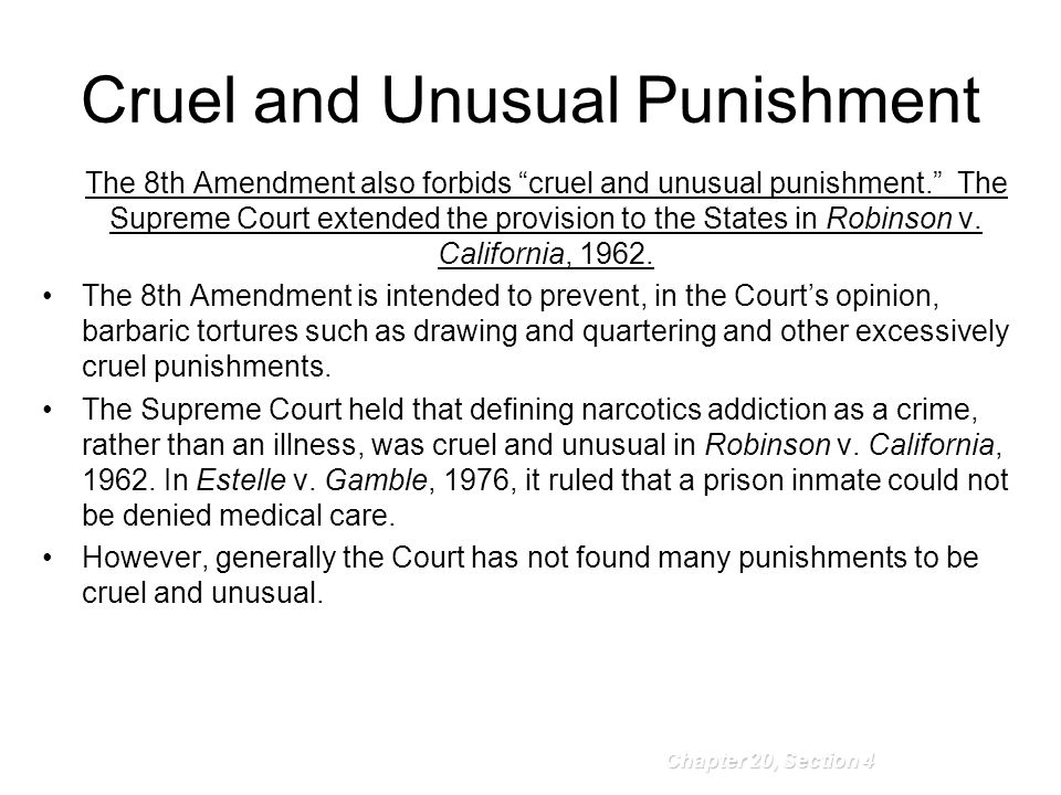 Cruel and Unusual Punishment The 8th Amendment also forbids cruel and unusual punishment. The Supreme Court extended the provision to the States in Robinson v.