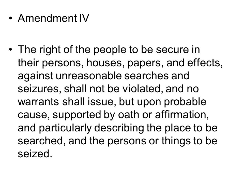 Amendment IV The right of the people to be secure in their persons, houses, papers, and effects, against unreasonable searches and seizures, shall not be violated, and no warrants shall issue, but upon probable cause, supported by oath or affirmation, and particularly describing the place to be searched, and the persons or things to be seized.