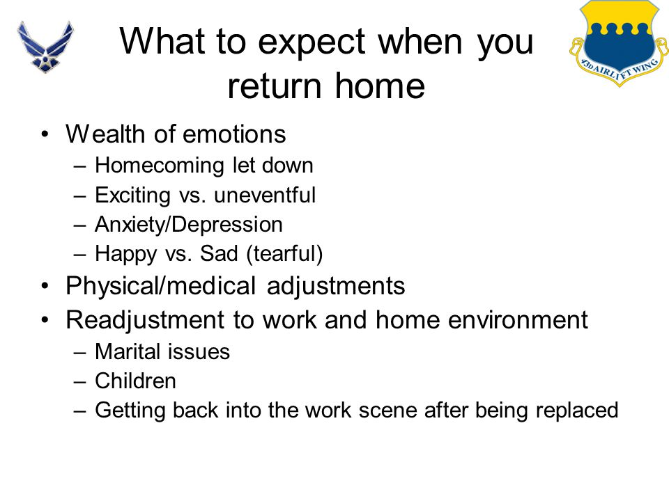 What to expect when you return home Wealth of emotions –Homecoming let down –Exciting vs. uneventful –Anxiety/Depression –Happy vs. Sad (tearful) Phys