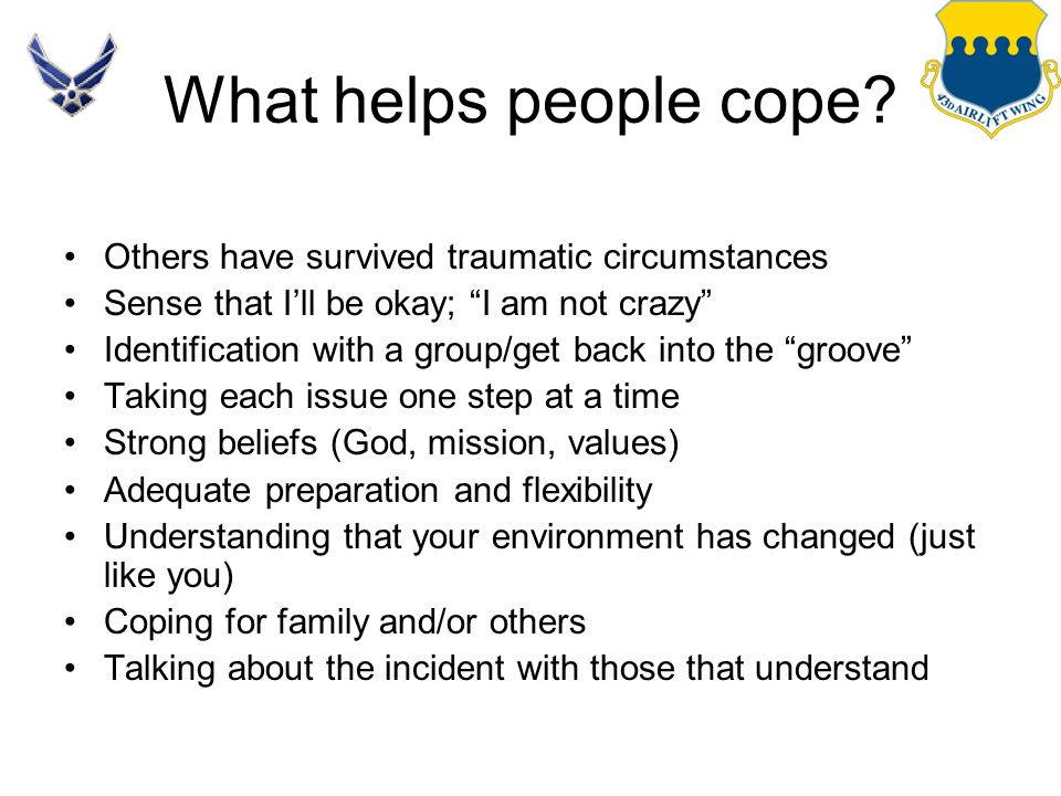 "What helps people cope? Others have survived traumatic circumstances Sense that I'll be okay; ""I am not crazy"" Identification with a group/get back in"