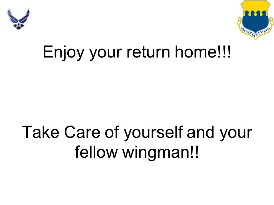 Enjoy your return home!!! Take Care of yourself and your fellow wingman!!