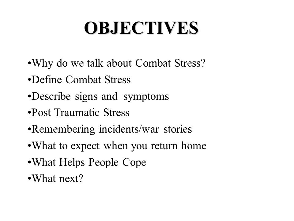 OBJECTIVES Why do we talk about Combat Stress? Define Combat Stress Describe signs and symptoms Post Traumatic Stress Remembering incidents/war storie