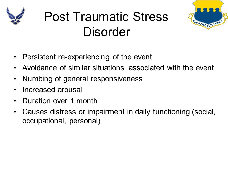 Post Traumatic Stress Disorder Persistent re-experiencing of the event Avoidance of similar situations associated with the event Numbing of general re