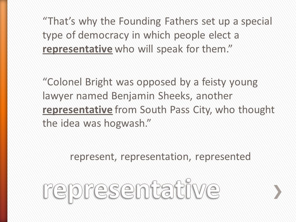 That's why the Founding Fathers set up a special type of democracy in which people elect a representative who will speak for them. Colonel Bright was opposed by a feisty young lawyer named Benjamin Sheeks, another representative from South Pass City, who thought the idea was hogwash. represent, representation, represented