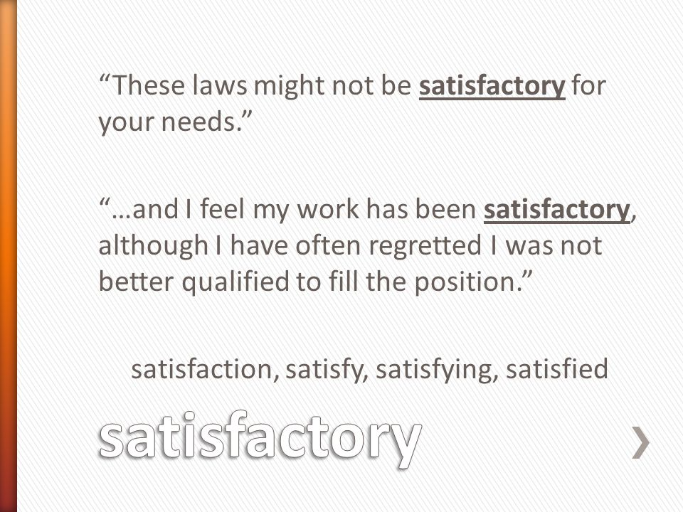 These laws might not be satisfactory for your needs. …and I feel my work has been satisfactory, although I have often regretted I was not better qualified to fill the position. satisfaction, satisfy, satisfying, satisfied
