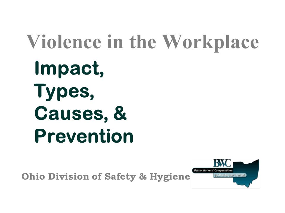 Violence in the Workplace Impact, Types, Causes, & Prevention Ohio Division of Safety & Hygiene