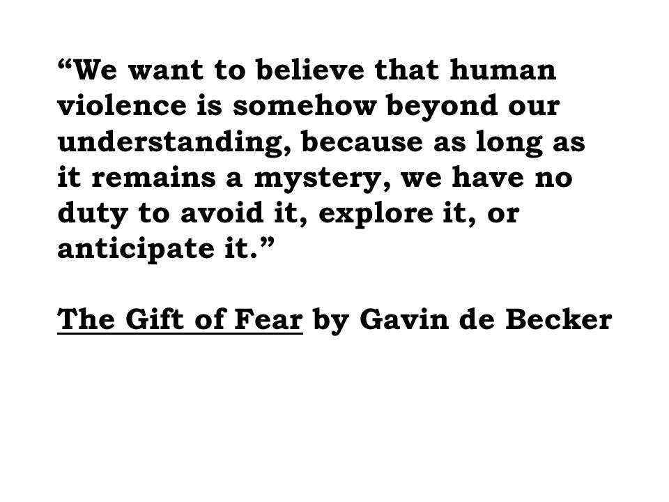 We want to believe that human violence is somehow beyond our understanding, because as long as it remains a mystery, we have no duty to avoid it, explore it, or anticipate it. The Gift of Fear by Gavin de Becker