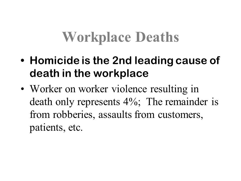 Workplace Deaths Homicide is the 2nd leading cause of death in the workplace Worker on worker violence resulting in death only represents 4%; The remainder is from robberies, assaults from customers, patients, etc.