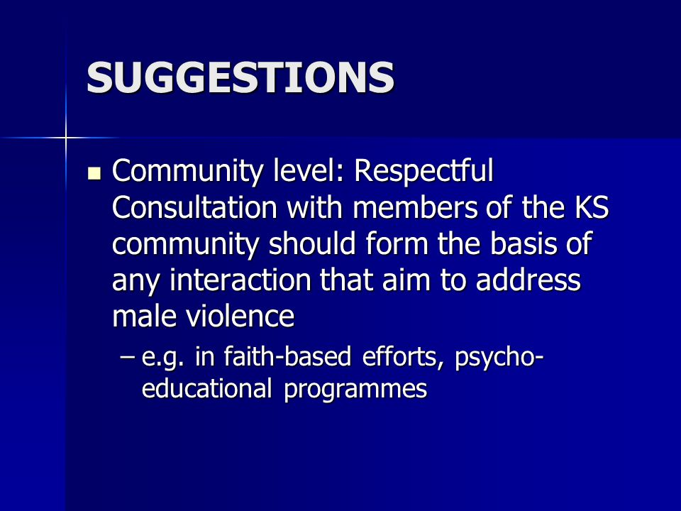 SUGGESTIONS Community level: Respectful Consultation with members of the KS community should form the basis of any interaction that aim to address male violence Community level: Respectful Consultation with members of the KS community should form the basis of any interaction that aim to address male violence –e.g.