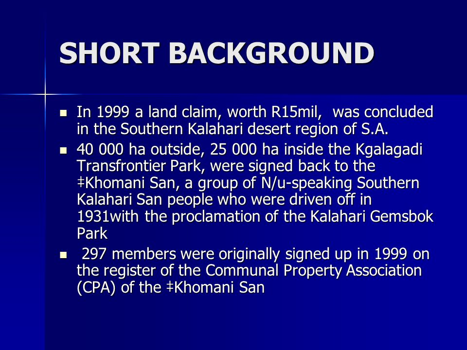 SHORT BACKGROUND By 2006, 341 members (74 families) settled on the land By 2006, 341 members (74 families) settled on the land Traditional leadership of the ‡Khomani San was created as per the constitution of the CPA, acknowledging mr Dawid Kruiper as leader, son of mr !Gam!gaup Regopstaan Kruiper, the patriarch of the ‡Khomani San group who instituted the land claim Traditional leadership of the ‡Khomani San was created as per the constitution of the CPA, acknowledging mr Dawid Kruiper as leader, son of mr !Gam!gaup Regopstaan Kruiper, the patriarch of the ‡Khomani San group who instituted the land claim (Chennells, 2006) (Chennells, 2006)