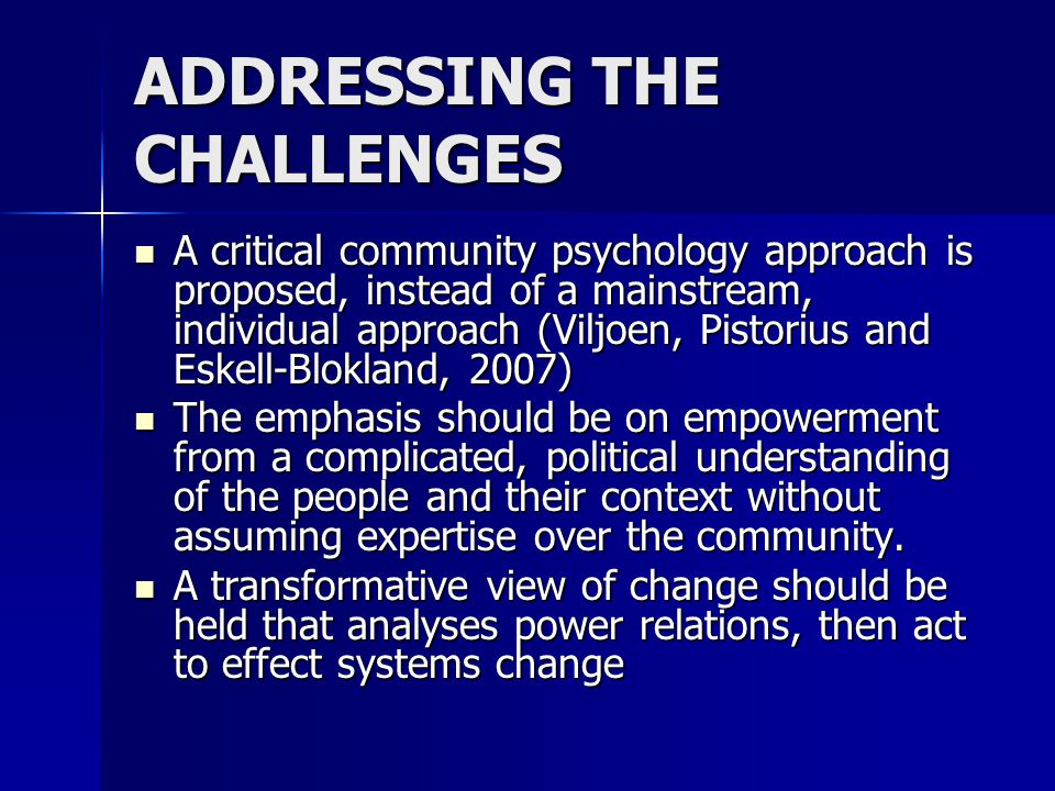 ADDRESSING THE CHALLENGES A critical community psychology approach is proposed, instead of a mainstream, individual approach (Viljoen, Pistorius and Eskell-Blokland, 2007) A critical community psychology approach is proposed, instead of a mainstream, individual approach (Viljoen, Pistorius and Eskell-Blokland, 2007) The emphasis should be on empowerment from a complicated, political understanding of the people and their context without assuming expertise over the community.