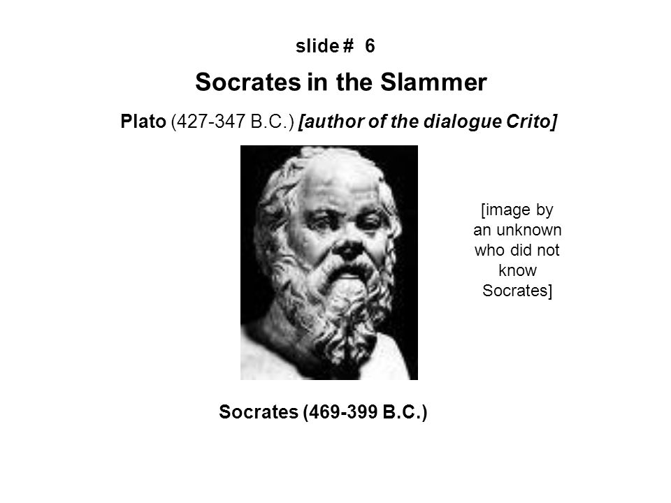 Plato (427-347 B.C.) [author of the dialogue Crito] slide # 6 Socrates in the Slammer Socrates (469-399 B.C.) [image by an unknown who did not know Socrates]