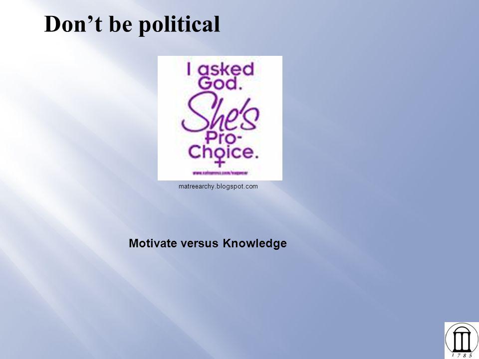 Don't be political Motivate versus Knowledge matreearchy.blogspot.com