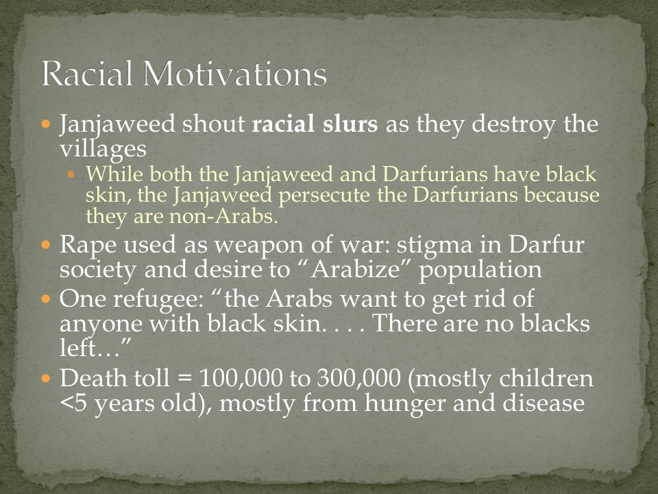 Janjaweed shout racial slurs as they destroy the villages While both the Janjaweed and Darfurians have black skin, the Janjaweed persecute the Darfurians because they are non-Arabs.