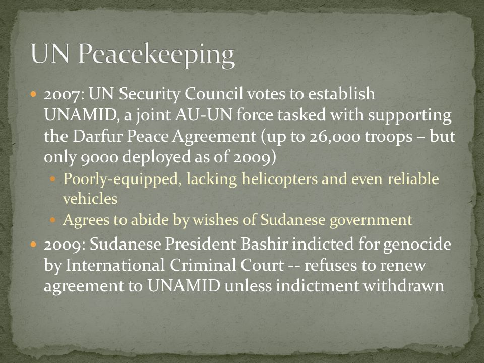 2007: UN Security Council votes to establish UNAMID, a joint AU-UN force tasked with supporting the Darfur Peace Agreement (up to 26,000 troops – but only 9000 deployed as of 2009) Poorly-equipped, lacking helicopters and even reliable vehicles Agrees to abide by wishes of Sudanese government 2009: Sudanese President Bashir indicted for genocide by International Criminal Court -- refuses to renew agreement to UNAMID unless indictment withdrawn