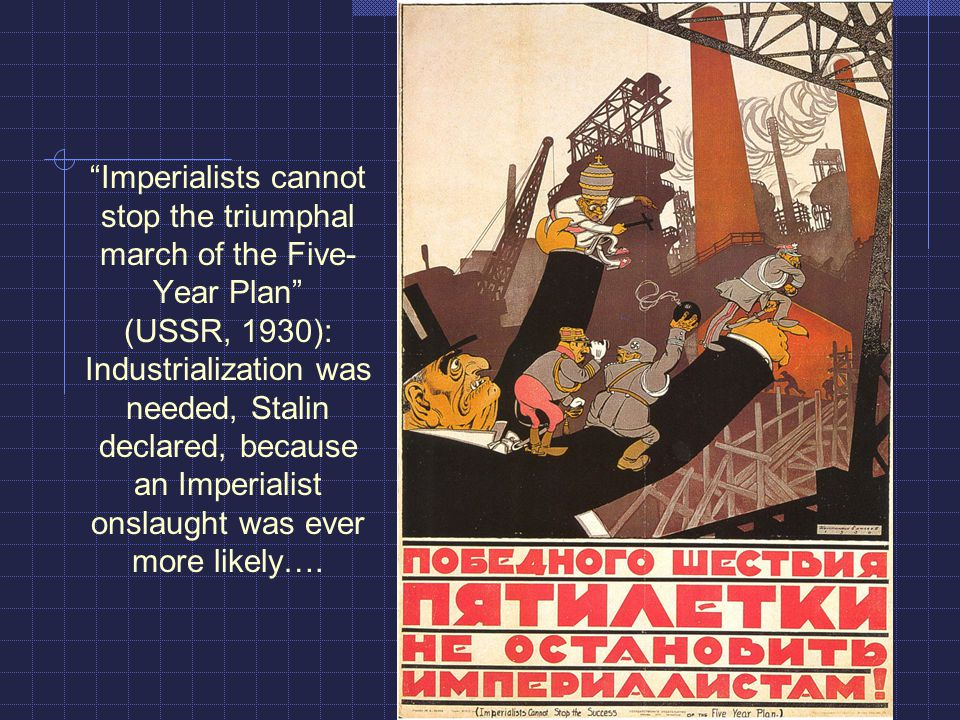 Imperialists cannot stop the triumphal march of the Five- Year Plan (USSR, 1930): Industrialization was needed, Stalin declared, because an Imperialist onslaught was ever more likely….