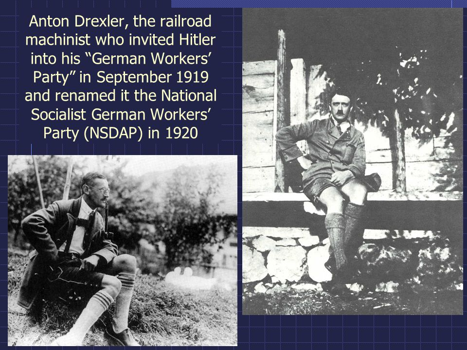 Anton Drexler, the railroad machinist who invited Hitler into his German Workers' Party in September 1919 and renamed it the National Socialist German Workers' Party (NSDAP) in 1920