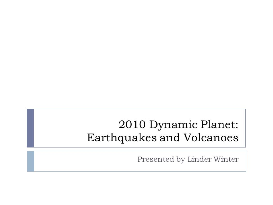 2010 Dynamic Planet: Earthquakes and Volcanoes Presented by Linder Winter