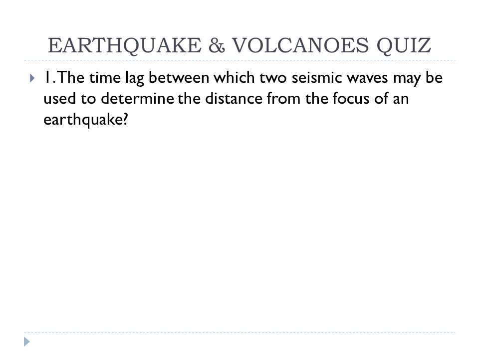 EARTHQUAKE & VOLCANOES QUIZ  1. The time lag between which two seismic waves may be used to determine the distance from the focus of an earthquake?