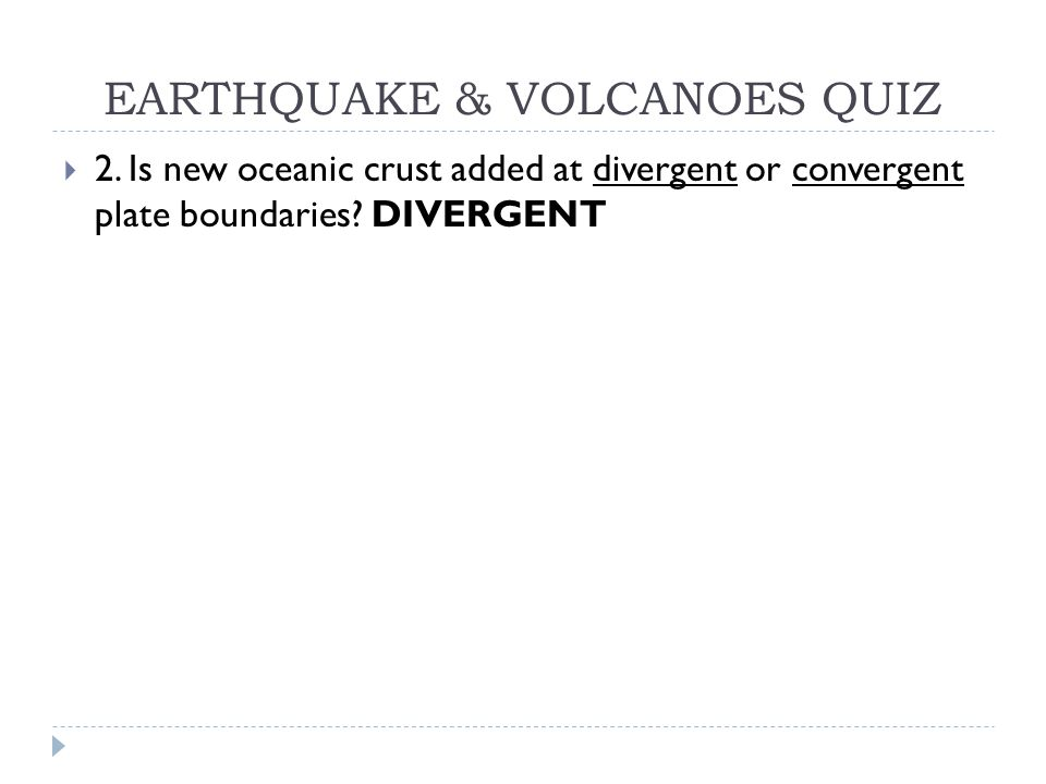 EARTHQUAKE & VOLCANOES QUIZ  2. Is new oceanic crust added at divergent or convergent plate boundaries? DIVERGENT