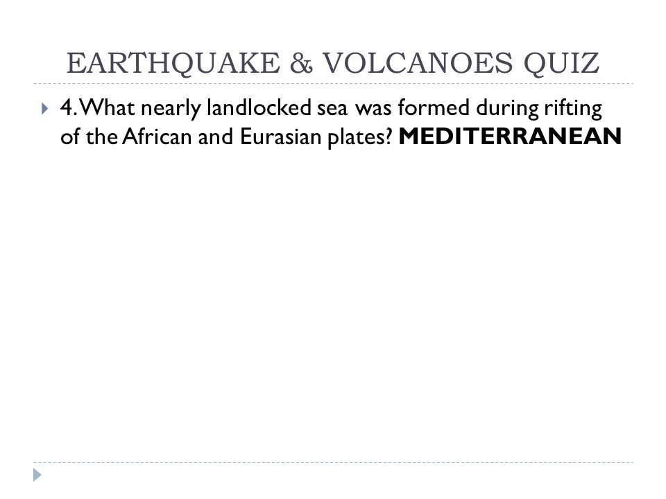 EARTHQUAKE & VOLCANOES QUIZ  4. What nearly landlocked sea was formed during rifting of the African and Eurasian plates? MEDITERRANEAN