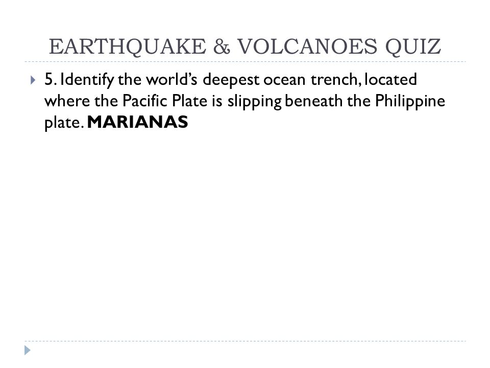 EARTHQUAKE & VOLCANOES QUIZ  5. Identify the world's deepest ocean trench, located where the Pacific Plate is slipping beneath the Philippine plate.
