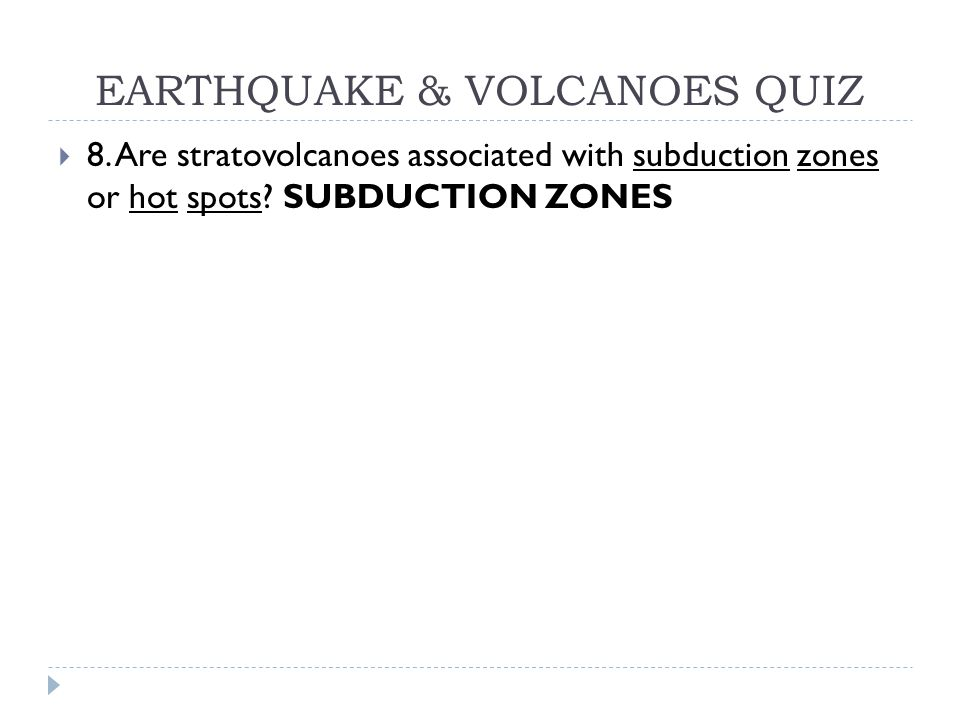 EARTHQUAKE & VOLCANOES QUIZ  8. Are stratovolcanoes associated with subduction zones or hot spots? SUBDUCTION ZONES